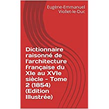 Dictionnaire raisonné de l'architecture française du XIe au XVIe siècle - Tome 2 (1854) (Edition Illustrée) (French Edition)