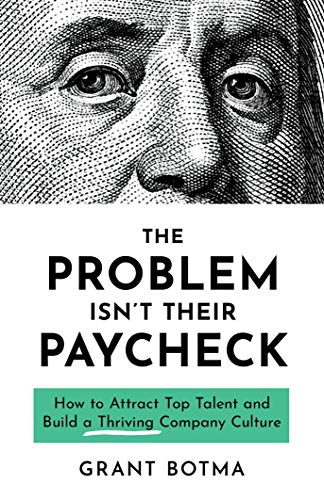 The Problem Isn't Their Paycheck: How to Attract Top Talent and Build a Thriving Company Culture by [Botma, Grant]