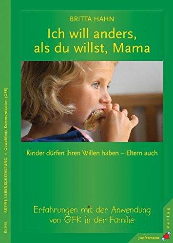 Ich will anders als du willst, Mama: Kinder dürfen ihren Willen haben - Eltern auch! Erfahrungen mit der Anwendung von GFK in der Familie
