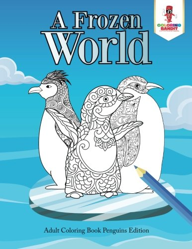 A Frozen World : Adult Coloring Book Penguins Edition