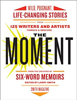 The Moment: Wild, Poignant, Life-Changing Stories from 125 Writers and Artists Famous & Obscure by [Smith, Larry]