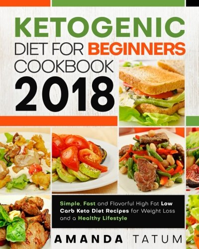 Ketogenic Diet for Beginners Cookbook 2018: Simple, Fast and Flavorful High Fat Low Carb Keto Diet Recipes for Weight Loss and a Healthy Lifestyle (Keto Diet for Beginners Cookbook 2018)