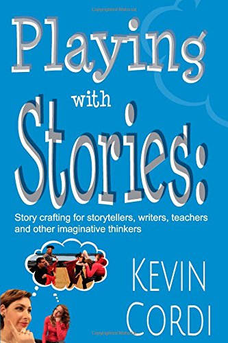 Playing With Stories: Story crafting for storytellers, writers, teachers  and other imaginative thinkers