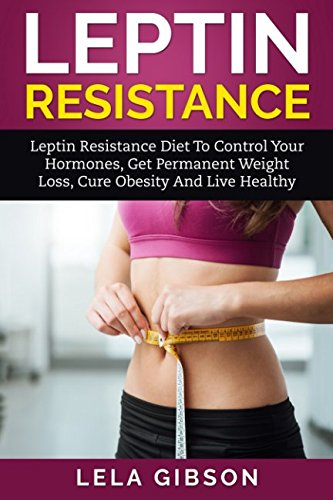 Leptin Resistance – Leptin Diet to Control Your Hormones, Get Permanent Weight Loss, Cure Obesity and Live Healthy (Leptin Resistance, Leptin Diet, Ghrelin, Adiponectin)