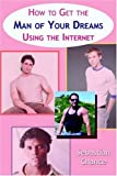 How to Get the Man of Your Dreams Using the Internet, Sebastian Chance, 1587364549