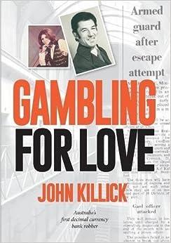 Gambling for Love, John Killick, Australia's first decimal currency bank robber by John Killick (2015-06-01)