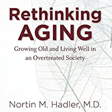 Rethinking Aging: Growing Old and Living Well in a Over-Treated Society Audiobook by Nortin M. Hadler Narrated by Elana Perl