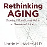Rethinking Aging: Growing Old and Living Well in a Over-Treated Society