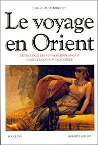 Le Voyage en Orient : Anthologie des voyageurs français dans le Levant au XIXe siècle par Jean-Claude Berchet