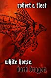 White Horse, Dark Dragon, Robert C. Fleet, 0985027614