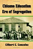 Chicano Education in the Era of Segregation, Gilbert G. Gonzalez, 1574415018