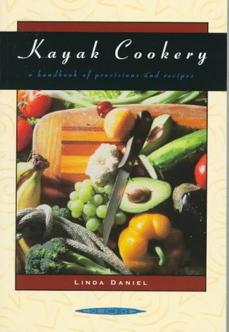 Kayak Cookery: A Handbook of Provisions and Recipes, 2nd Edition by Linda Daniel, Kris Wiltsie