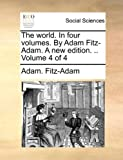 The World in Four Volumes by Adam Fitz-Adam a New Edition Volume 4, Adam Fitz-Adam, 114081981X