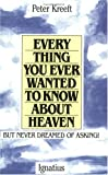 Everything You Ever Wanted to Know about Heaven ... but Never Dreamed of Asking, Peter J. Kreeft, 0898702976