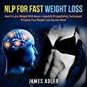 NLP for Fast Weight Loss: How to Lose Weight with Neuro Linguistic Programming - Program Your Weight Loss Success Now Audiobook by James Adler Narrated by Wendell Wadsworth