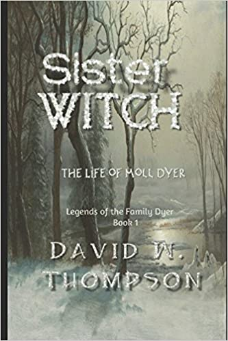 Sister Witch: The Life of Moll Dyer (Legends of the Family Dyer): David W. Thompson: 9781973105756: Amazon.com: Books