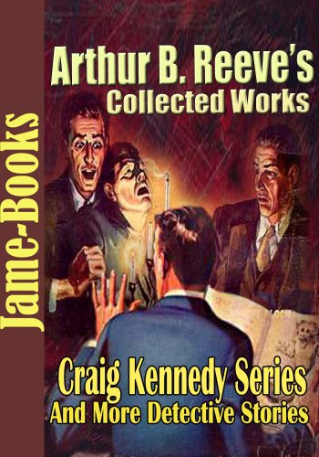 Arthur B. Reeve's Collected Works, Craig Kennedy Series: The Silent Bullet, The War Terror, The Treasure Train, Gold of the Gods, and More! ( 15 Works) ()