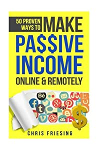 50 Proven Ways to Make Passive Income Online & Remotely: Freelancing, Online Business, Entrepreneurship from CreateSpace Independent Publishing Platform