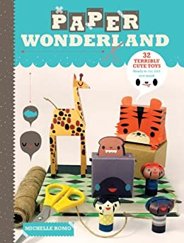 Paper Wonderland: 32 Terribly Cute Toys Ready to Cut, Fold & Build by [Romo, Michelle]