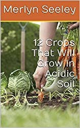 12 Crops That Will Grow In Acidic Soil (English Edition)