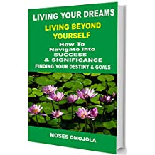 Living Your Dreams: Living Beyond Yourself - How To Navigate Into Success And Significance, Finding your Destiny & Goals