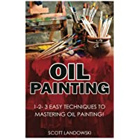 Oil Painting: 1-2-3 Easy Techniques to Mastering Oil Painting!