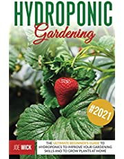 Hydroponic Gardening: The Ultimate Beginner's Guide to Hydroponics to Improve Your Gardening Skills and to Grow Plants at Home