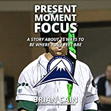 Present Moment Focus: A Story about 15 Ways to Be Where Your Feet Are Audiobook by Brian Cain Narrated by Brian Cain, Erin Cain, Griffin Gum, Jacob Armstrong, Randy Jackson