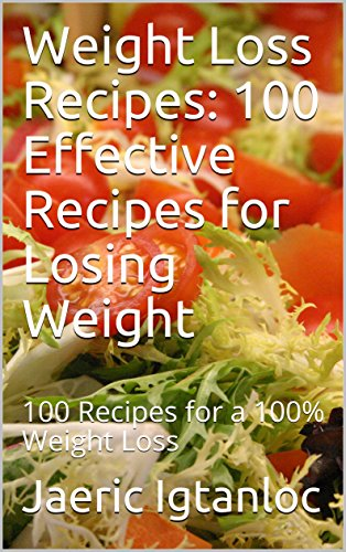 Weight Loss Recipes: 100 Effective Recipes for Losing Weight: 100 Recipes for a 100% Weight Loss cover