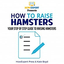 How to Raise Hamsters: Your Step-By-Step Guide to Raising Hamsters Audiobook by  HowExpert Press, Kate Boyd Narrated by Monte Reichert
