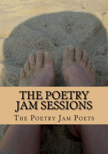 The Poetry Jam Sessions: Collected Works by the Poetry Jam Poets (Volume 1)