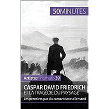 Caspar David Friedrich et la tragédie du paysage: Les premiers pas du romantisme allemand (Artistes t. 39) (French Edition)