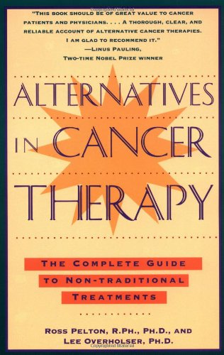 Alternatives in Cancer Therapy: The Complete Guide to Alternative Treatments