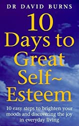 10 Days To Great Self Esteem: 10 Easy Steps to Brighten Your Moods and Discovering the Joy in Everyday Living by Burns, Dr David, Burns, D R (2000) Paperback