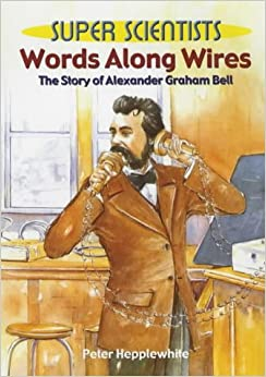 Super Scientists: Worlds Along Wires: The Story Of Alexander Graham Bell
