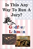 Is This Any Way to Run a Jury?, Godfrey D. Lehman, 1930916531