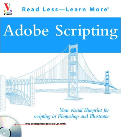 Adobe Scripting: Your visual blueprintfor scripting in Photoshop and Illustrator (Visual Read Less, Learn More) -