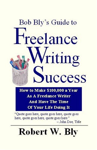 Bob Bly's Guide to Freelance Writing Success: How to Make $100,000 a Year As a Freelance Writer and Have the Time of You