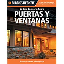 La Guia Completa Sobre Puertas y Ventanas: *Reparar *Renovar *Reemplazar (Black & Decker Complete Guide) (Spanish Edition)