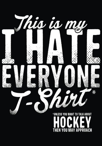 This Is My T-Shirt* I Hate Everyone *Unless You Want To Talk About Hockey Then You May Approach: Hockey Books For Kids, Journal & Personal Stats Tracker, 100 Games, 7 x 10 (About Hockey T-shirt)