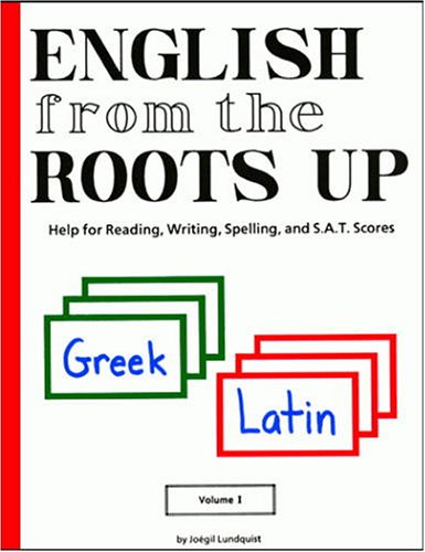 English from the Roots Up, Volume I: Help for Reading, Writing, Spelling and S. A. T. Scores