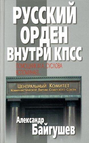 Russkii Orden Vnutri KPSS: Pomoshchnik M.A. Suslova Vspominaet…[Russian order inside the CPSU: Memoirs of an assistant to M.A. Suslov] Aleksandr Baigushev
