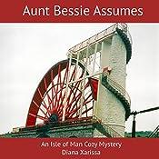 Aunt Bessie Assumes: An Isle of Man Cozy Mystery, Book 1   Diana Xarissa