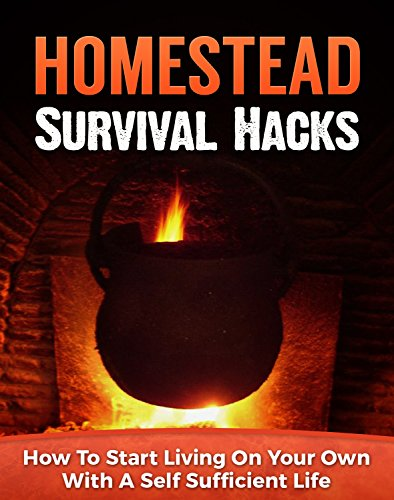 Homestead Survival Hacks: How to Start Living on Your Own with a Self-Sufficient Life (Homesteader, Backyard Homesteading Book 1)