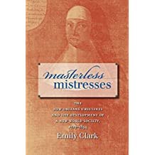 Masterless Mistresses: The New Orleans Ursulines and the Development of a New World Society, 1727-1834 (Published by the Omohundro Institute of Early American ... and the University of North Carolina Press)