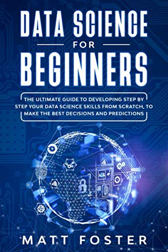 Data Science for Beginners: The Ultimate Guide to Developing Step by Step Your Data Science Skills from Scratch, to Make the Best Decisions and Predictions