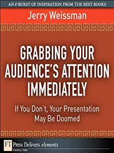 Grabbing Your Audience's Attention Immediately: If You Don't, Your Presentation May Be Doomed (FT Press Delivers Elements)