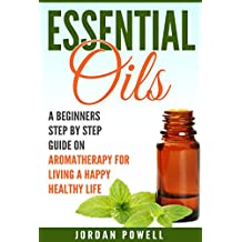Essential Oils:  A Beginners Step By Step Guide On Aromatherapy For Living A Happy Healthy Life (Aromatherapy, Essential Oil Recipes, Natural Remedies, Alternative Medicine)