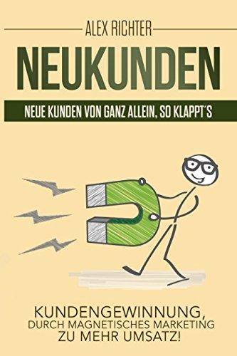 Neukunden Neue Kunden von ganz allein, so klappt´s Kundengewinnung, durch magnetisches Marketing zu mehr Umsatz (German Edition)