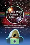 So You Want a Meade LX Telescope!: How to Select and Use the LX200 and Other High-End Models (The Patrick Moore Practical Astronomy Series) 2010 edition by Harris, Lawrence (2010) Paperback